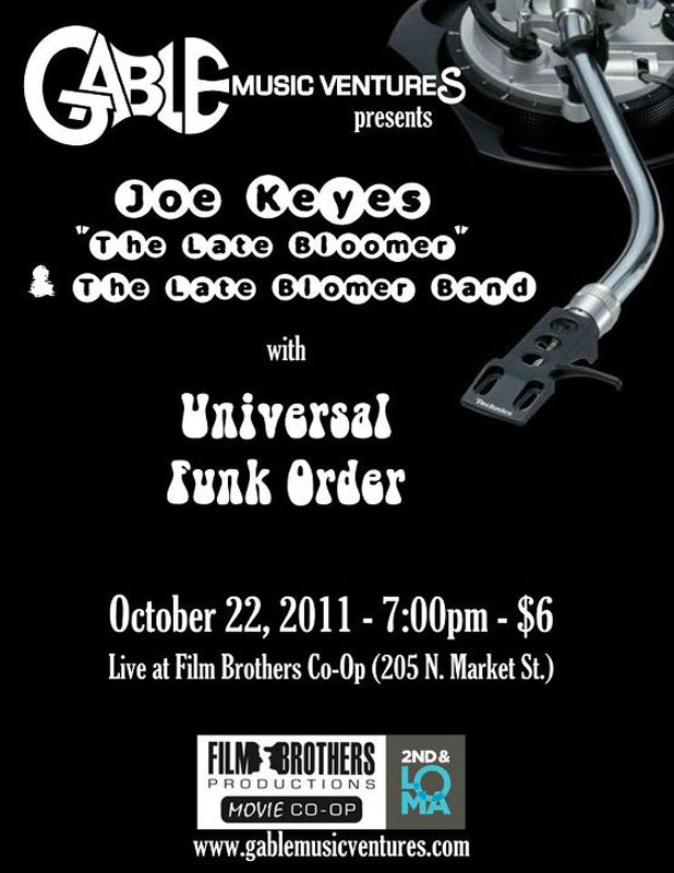 "Gable Music Vengures presents Joe Keyes ""the Late Bloomer"" & the Late Bloomer Band with Universal Funk Order October 22, 2011 7pm - $6 Live at Film Brothers Co-Op (205 N Market St)"